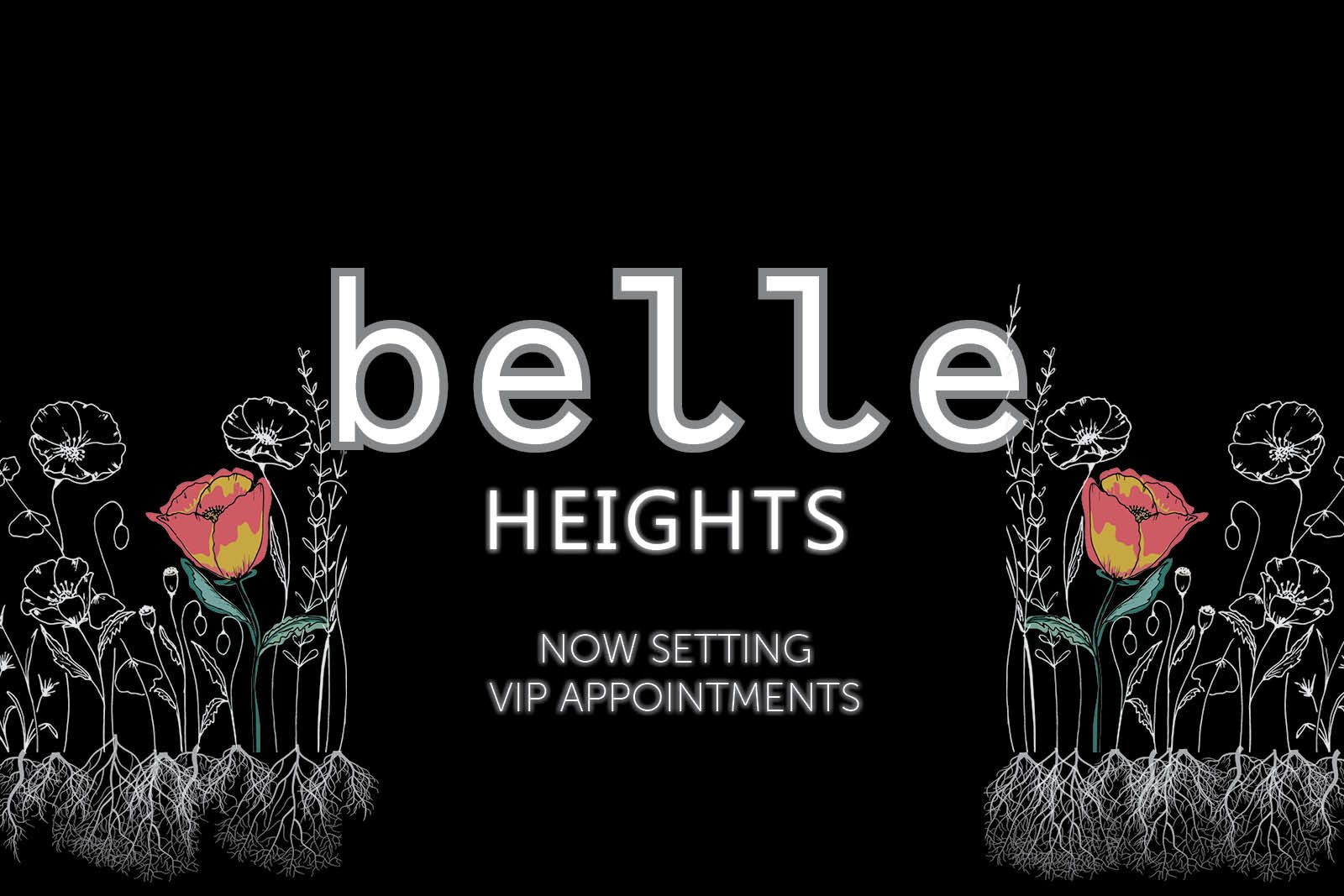 NOW SETTING VIP APPOINTMENTS! JOIN THE VIP LIST!:We're officially setting VIP Appointments for Belle Heights!Join the VIP List for access to pricing, VIP rewards & to set your appointment to buy first!
