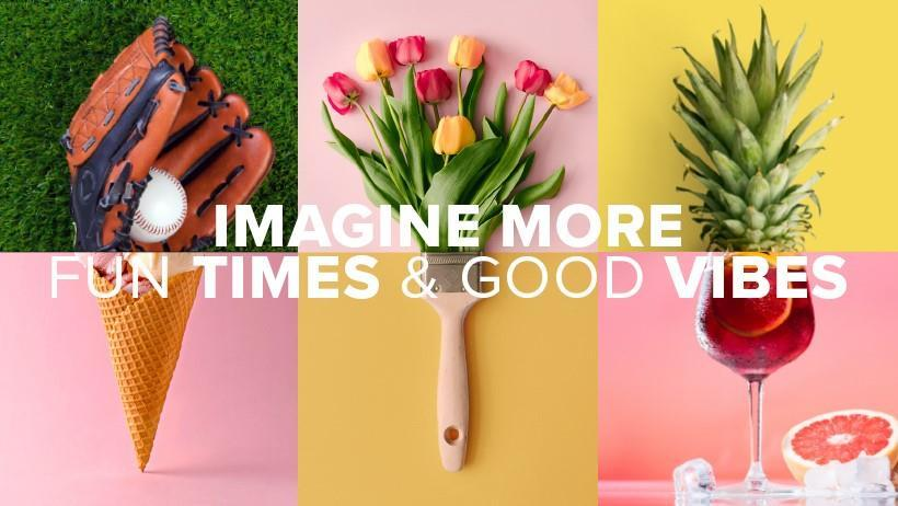 Imagine More :Imagine more fun times and good vibes. Imagine more ways to be well. Imagine more amazing neighborhoods.